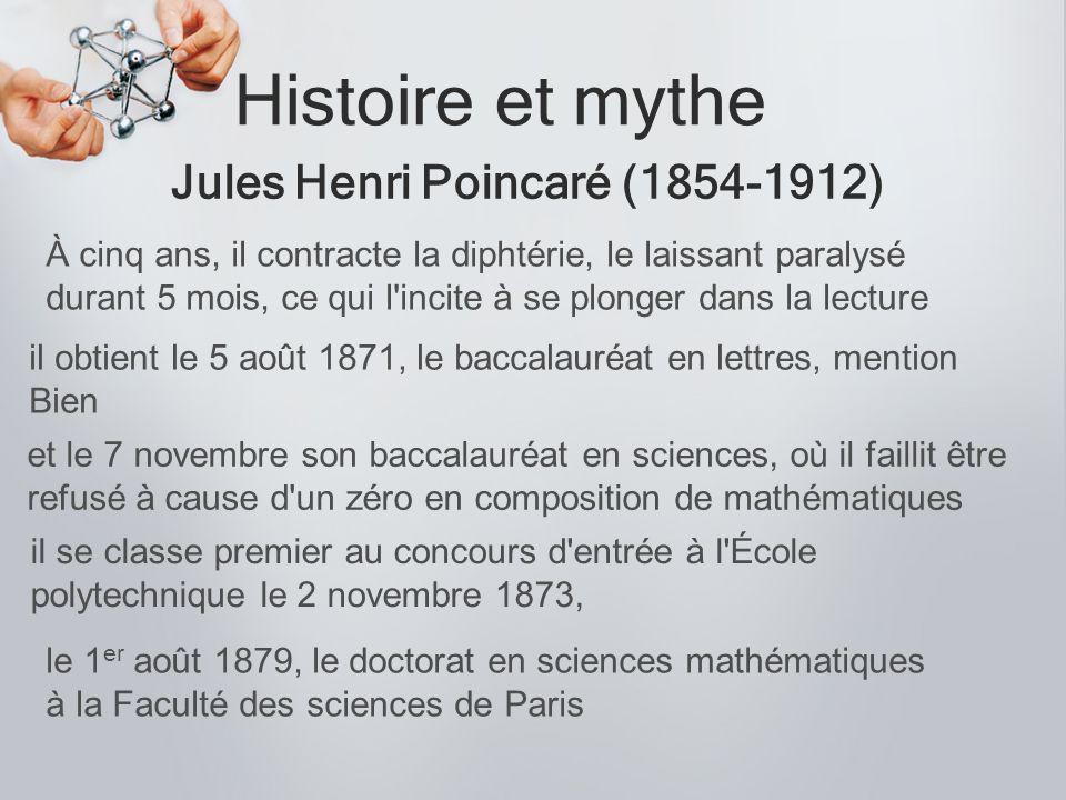 Histoire et mythe Jules Henri Poincaré (1854-1912) À cinq ans, il contracte la diphtérie, le laissant paralysé durant 5 mois, ce qui l'incite à se plo