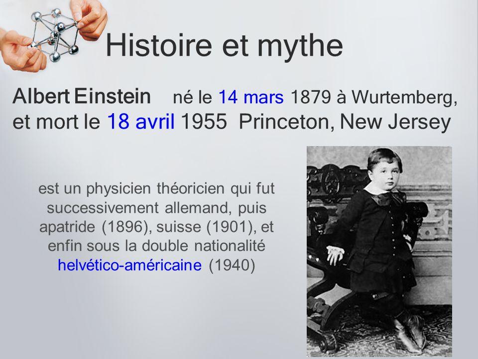 Histoire et mythe Albert Einstein né le 14 mars 1879 à Wurtemberg, et mort le 18 avril 1955 Princeton, New Jersey Il entre à lÉcole polytechnique fédérale de Zurich (ETH) en 1896 après y avoir cependant raté son premier examen dentrée Il fait ses études primaires et secondaires à la Hochschule dArgovie en Suisse Il obtient dejustesse son diplôme en 1900