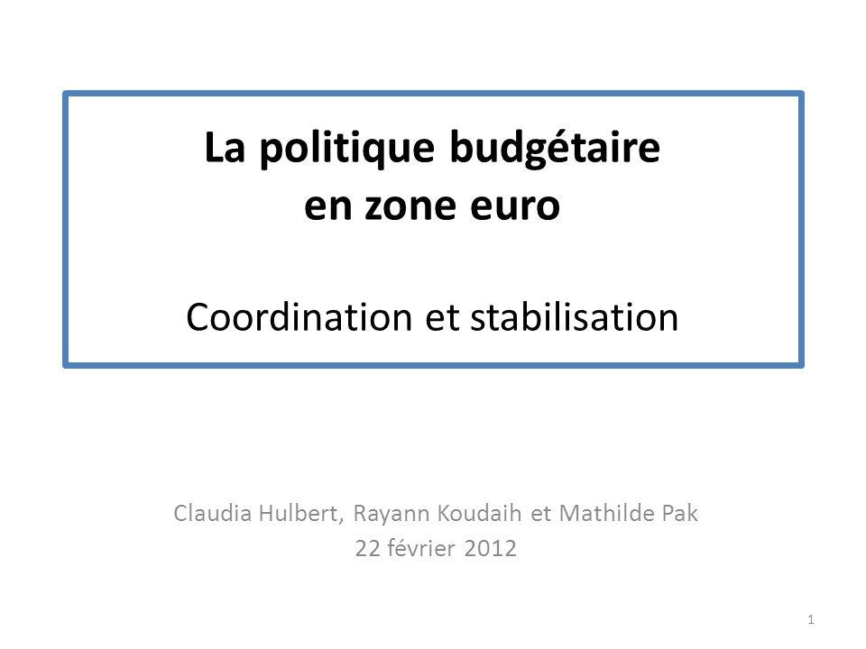 La politique budgétaire en zone euro Coordination et stabilisation Claudia Hulbert, Rayann Koudaih et Mathilde Pak 22 février 2012 1