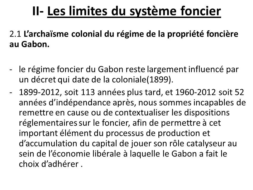 II- Les limites du système foncier 2.1 Larchaïsme colonial du régime de la propriété foncière au Gabon. -le régime foncier du Gabon reste largement in