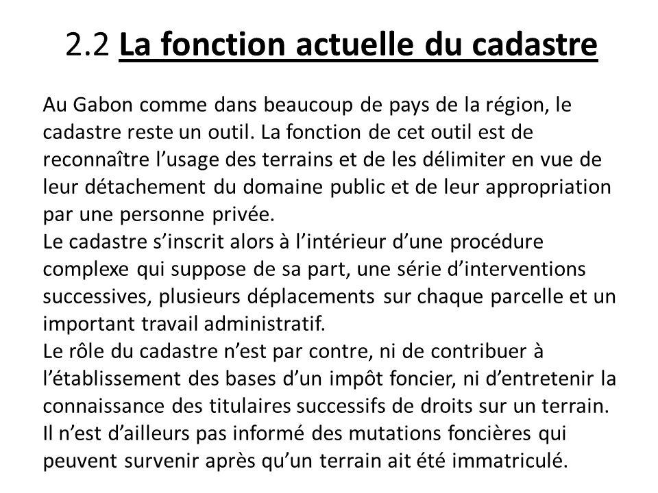 2.2 La fonction actuelle du cadastre Au Gabon comme dans beaucoup de pays de la région, le cadastre reste un outil. La fonction de cet outil est de re