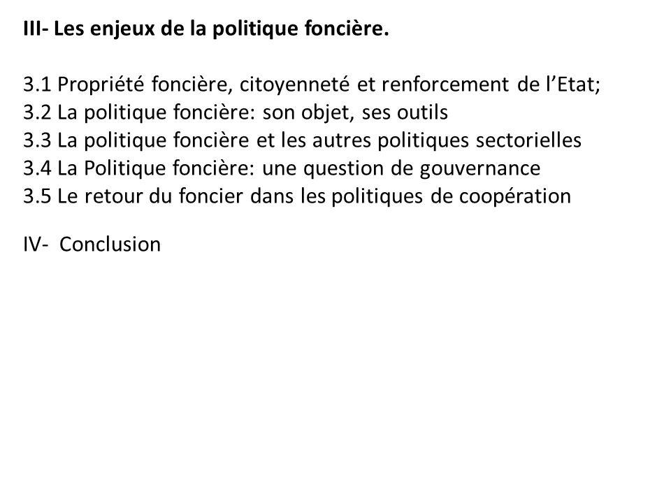III- Les enjeux de la politique foncière. 3.1 Propriété foncière, citoyenneté et renforcement de lEtat; 3.2 La politique foncière: son objet, ses outi
