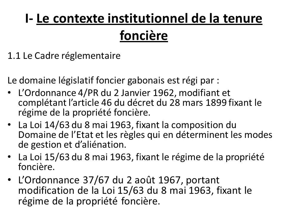 I- Le contexte institutionnel de la tenure foncière 1.1 Le Cadre réglementaire Le domaine législatif foncier gabonais est régi par : LOrdonnance 4/PR