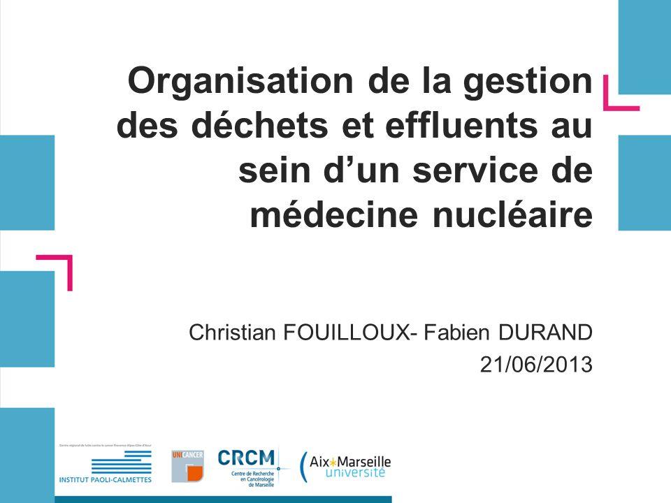 Organisation de la gestion des déchets et effluents au sein dun service de médecine nucléaire Christian FOUILLOUX- Fabien DURAND 21/06/2013