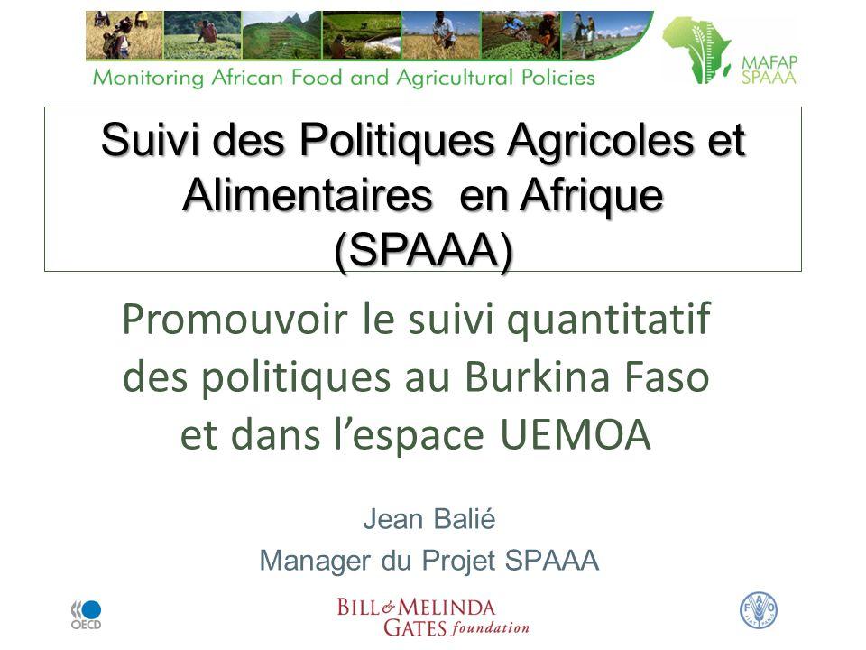 Suivi des Politiques Agricoles et Alimentaires en Afrique (SPAAA) Suivi des Politiques Agricoles et Alimentaires en Afrique (SPAAA) Promouvoir le suivi quantitatif des politiques au Burkina Faso et dans lespace UEMOA Jean Balié Manager du Projet SPAAA