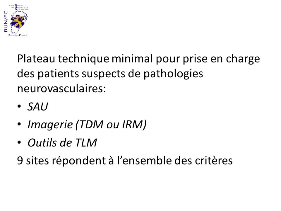 Plateau technique minimal pour prise en charge des patients suspects de pathologies neurovasculaires: SAU Imagerie (TDM ou IRM) Outils de TLM 9 sites répondent à lensemble des critères
