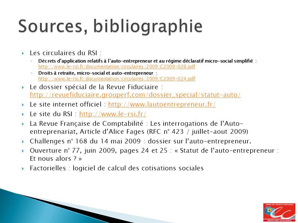 Les circulaires du RSI : Décrets dapplication relatifs à lauto-entrepreneur et au régime déclaratif micro-social simplifié : http://www.le-rsi.fr/documentation/circulaires/2009/C2009-026.pdf http://www.le-rsi.fr/documentation/circulaires/2009/C2009-026.pdf Droits à retraite, micro-social et auto-entrepreneur : http://www.le-rsi.fr/documentation/circulaires/2009/C2009-024.pdf http://www.le-rsi.fr/documentation/circulaires/2009/C2009-024.pdf Le dossier spécial de la Revue Fiduciaire : http://revuefiduciaire.grouperf.com/dossier_special/statut-auto/ http://revuefiduciaire.grouperf.com/dossier_special/statut-auto/ Le site internet officiel : http://www.lautoentrepreneur.fr/http://www.lautoentrepreneur.fr/ Le site du RSI : http://www.le-rsi.fr/http://www.le-rsi.fr/ La Revue Française de Comptabilité : Les interrogations de lAuto- entreprenariat, Article dAlice Fages (RFC n° 423 / juillet-aout 2009) Challenges n° 168 du 14 mai 2009 : dossier sur lauto-entrepreneur.