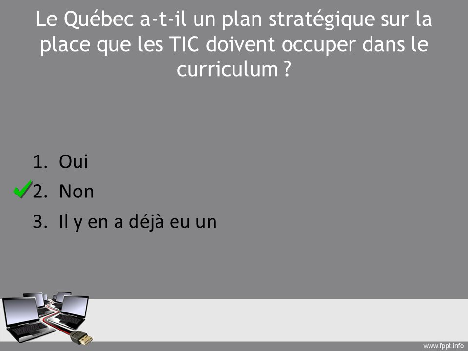 Le Québec a-t-il un plan stratégique sur la place que les TIC doivent occuper dans le curriculum ? 1.Oui 2.Non 3.Il y en a déjà eu un