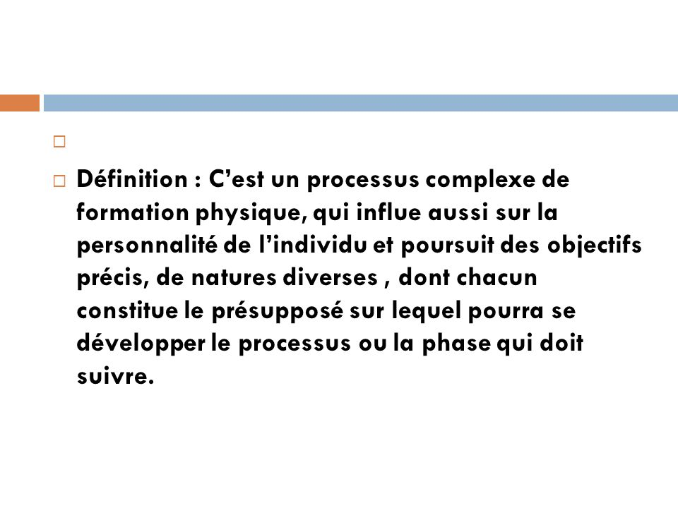 Définition : Cest un processus complexe de formation physique, qui influe aussi sur la personnalité de lindividu et poursuit des objectifs précis, de