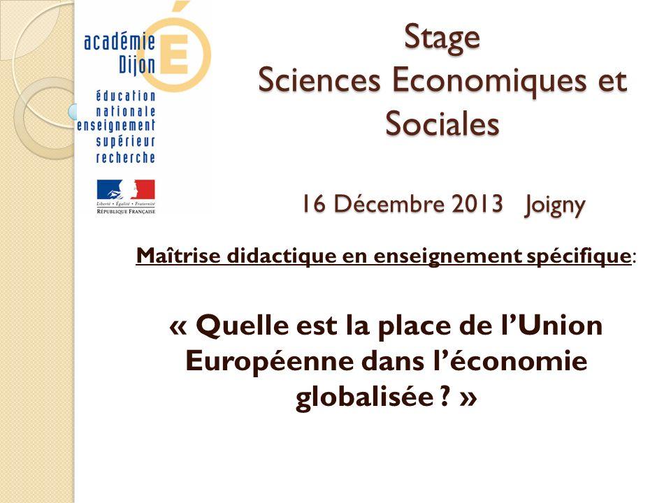 Stage Sciences Economiques et Sociales 16 Décembre 2013 Joigny Maîtrise didactique en enseignement spécifique: « Quelle est la place de lUnion Européenne dans léconomie globalisée .