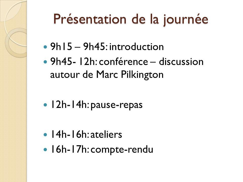Présentation de la journée 9h15 – 9h45: introduction 9h45- 12h: conférence – discussion autour de Marc Pilkington 12h-14h: pause-repas 14h-16h: ateliers 16h-17h: compte-rendu