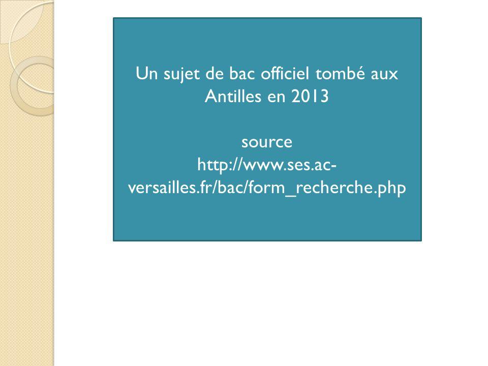 Un sujet de bac officiel tombé aux Antilles en 2013 source http://www.ses.ac- versailles.fr/bac/form_recherche.php