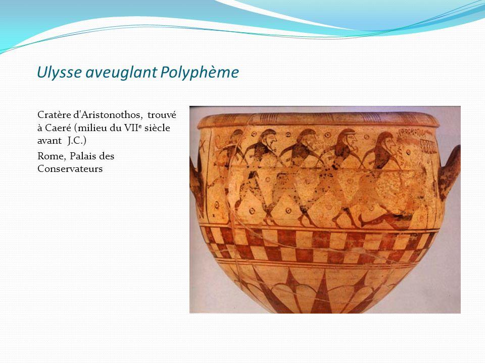 Ulysse aveuglant Polyphème Cratère d'Aristonothos, trouvé à Caeré (milieu du VII e siècle avant J.C.) Rome, Palais des Conservateurs