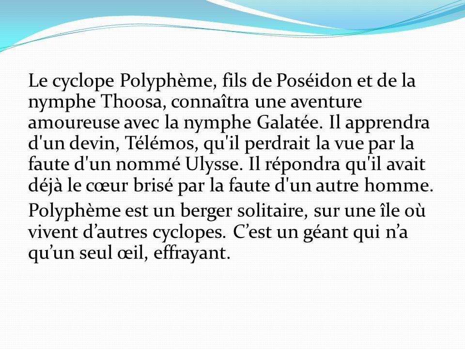 Le cyclope Polyphème, fils de Poséidon et de la nymphe Thoosa, connaîtra une aventure amoureuse avec la nymphe Galatée. Il apprendra d'un devin, Télém