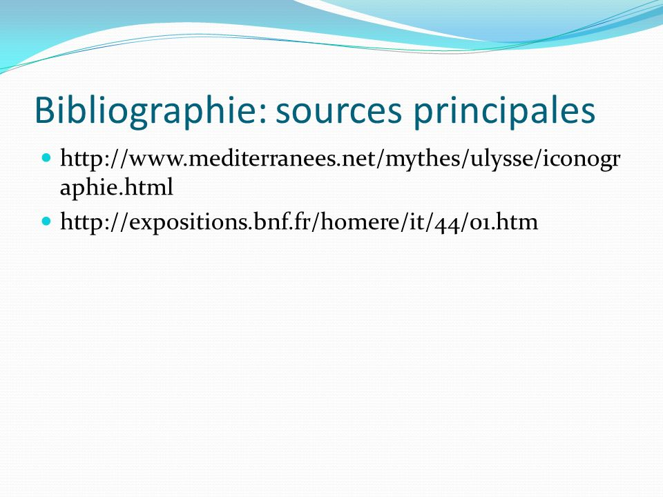 Bibliographie: sources principales http://www.mediterranees.net/mythes/ulysse/iconogr aphie.html http://expositions.bnf.fr/homere/it/44/01.htm