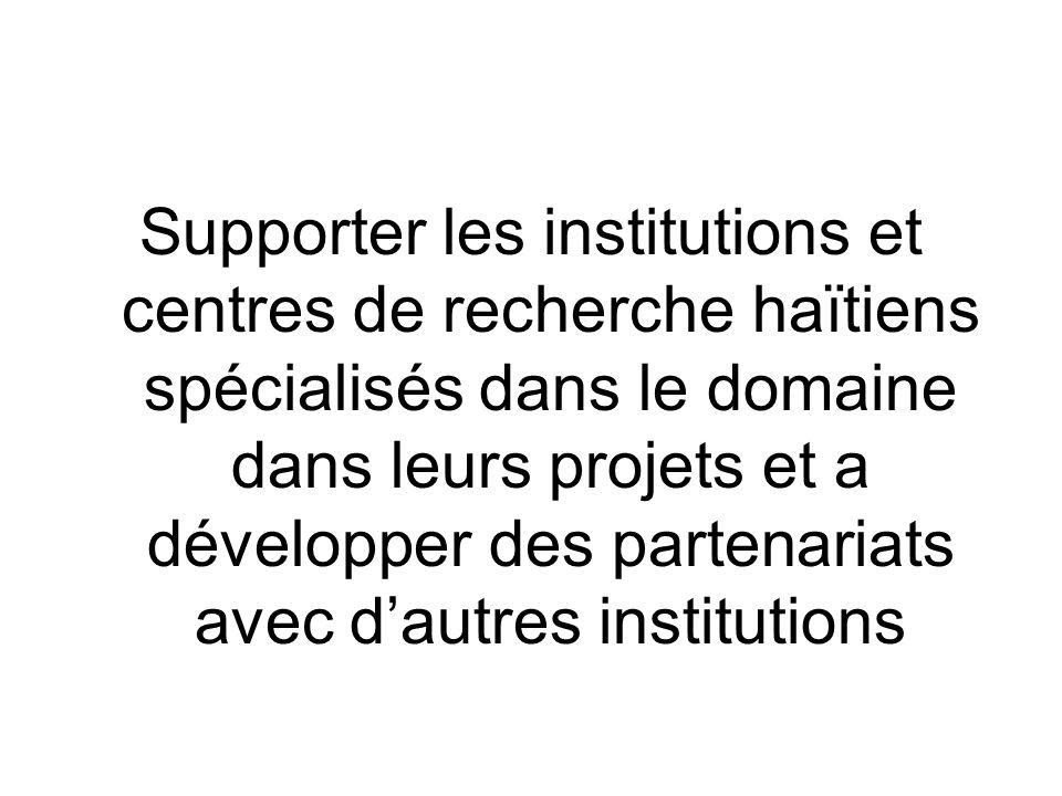 Supporter les institutions et centres de recherche haïtiens spécialisés dans le domaine dans leurs projets et a développer des partenariats avec dautres institutions