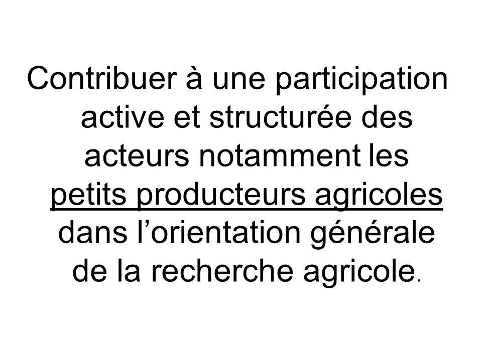 Contribuer à une participation active et structurée des acteurs notamment les petits producteurs agricoles dans lorientation générale de la recherche agricole.
