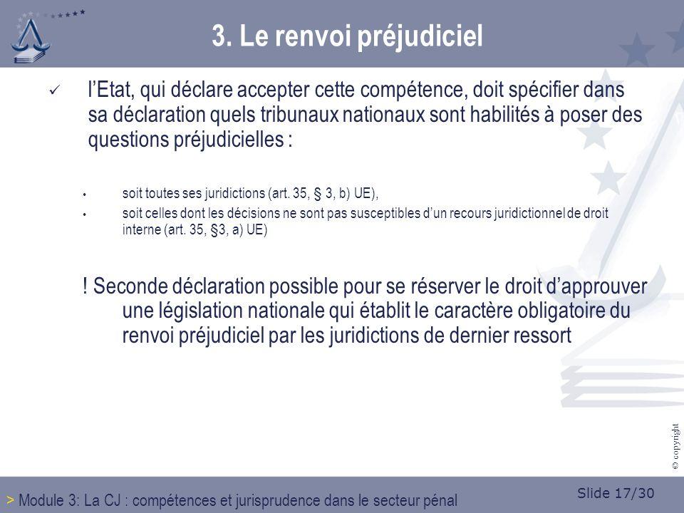 Slide 17/30 © copyright lEtat, qui déclare accepter cette compétence, doit spécifier dans sa déclaration quels tribunaux nationaux sont habilités à poser des questions préjudicielles : soit toutes ses juridictions (art.