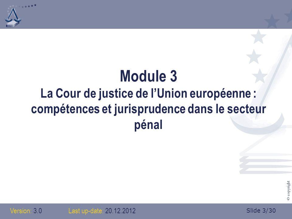 Slide 3/30 © copyright Module 3 La Cour de justice de lUnion européenne : compétences et jurisprudence dans le secteur pénal Version: 3.0 Last up-date: 20.12.2012