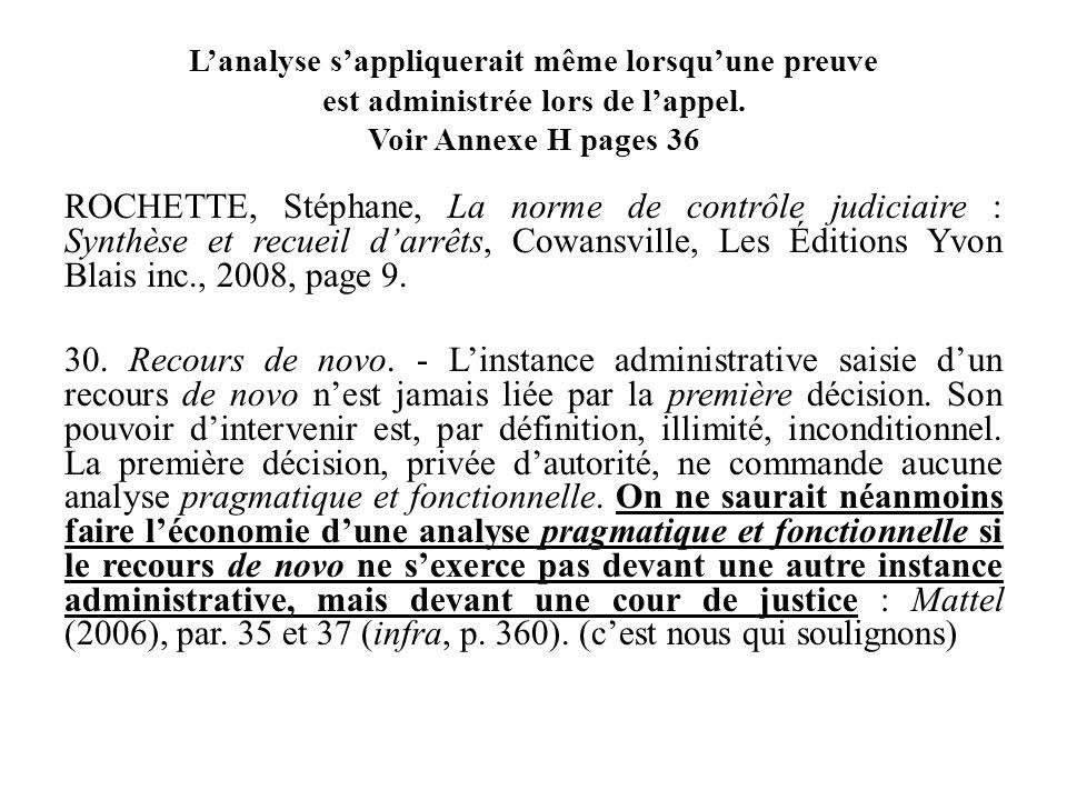Lanalyse sappliquerait même lorsquune preuve est administrée lors de lappel. Voir Annexe H pages 36 ROCHETTE, Stéphane, La norme de contrôle judiciair