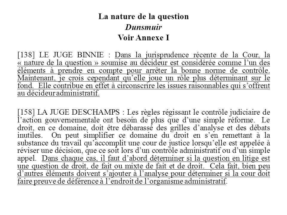 La nature de la question Dunsmuir Voir Annexe I [138] LE JUGE BINNIE : Dans la jurisprudence récente de la Cour, la « nature de la question » soumise au décideur est considérée comme lun des éléments à prendre en compte pour arrêter la bonne norme de contrôle.