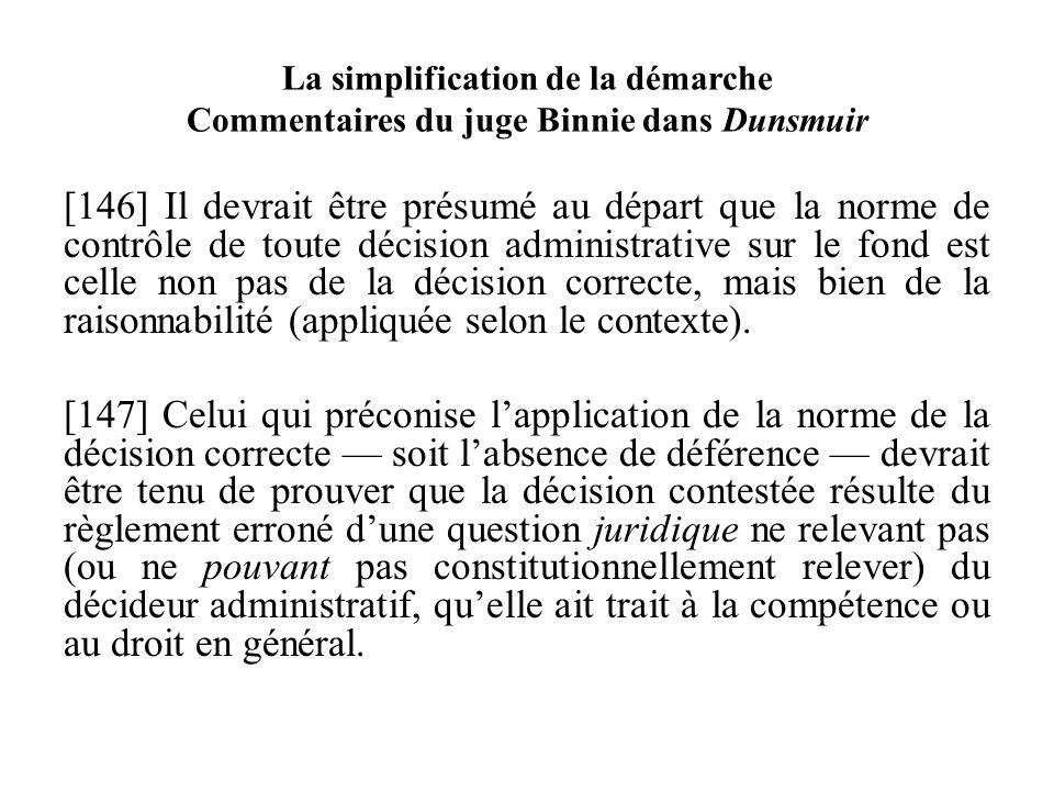 La simplification de la démarche Commentaires du juge Binnie dans Dunsmuir [146] Il devrait être présumé au départ que la norme de contrôle de toute d