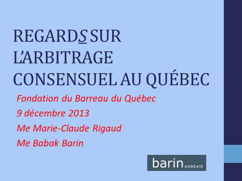 REGARDS SUR LARBITRAGE CONSENSUEL AU QUÉBEC Fondation du Barreau du Québec 9 décembre 2013 Me Marie-Claude Rigaud Me Babak Barin