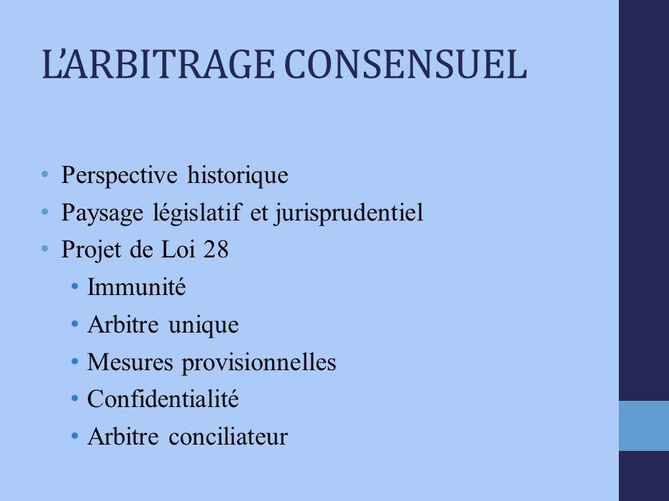 LARBITRAGE CONSENSUEL Perspective historique Paysage législatif et jurisprudentiel Projet de Loi 28 Immunité Arbitre unique Mesures provisionnelles Confidentialité Arbitre conciliateur
