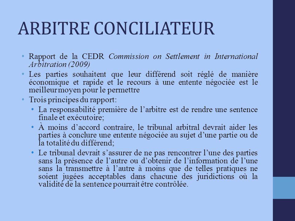 ARBITRE CONCILIATEUR Rapport de la CEDR Commission on Settlement in International Arbitration (2009) Les parties souhaitent que leur différend soit réglé de manière économique et rapide et le recours à une entente négociée est le meilleur moyen pour le permettre Trois principes du rapport: La responsabilité première de larbitre est de rendre une sentence finale et exécutoire; À moins daccord contraire, le tribunal arbitral devrait aider les parties à conclure une entente négociée au sujet dune partie ou de la totalité du différend; Le tribunal devrait sassurer de ne pas rencontrer lune des parties sans la présence de lautre ou dobtenir de linformation de lune sans la transmettre à lautre à moins que de telles pratiques ne soient jugées acceptables dans chacune des juridictions où la validité de la sentence pourrait être contrôlée.