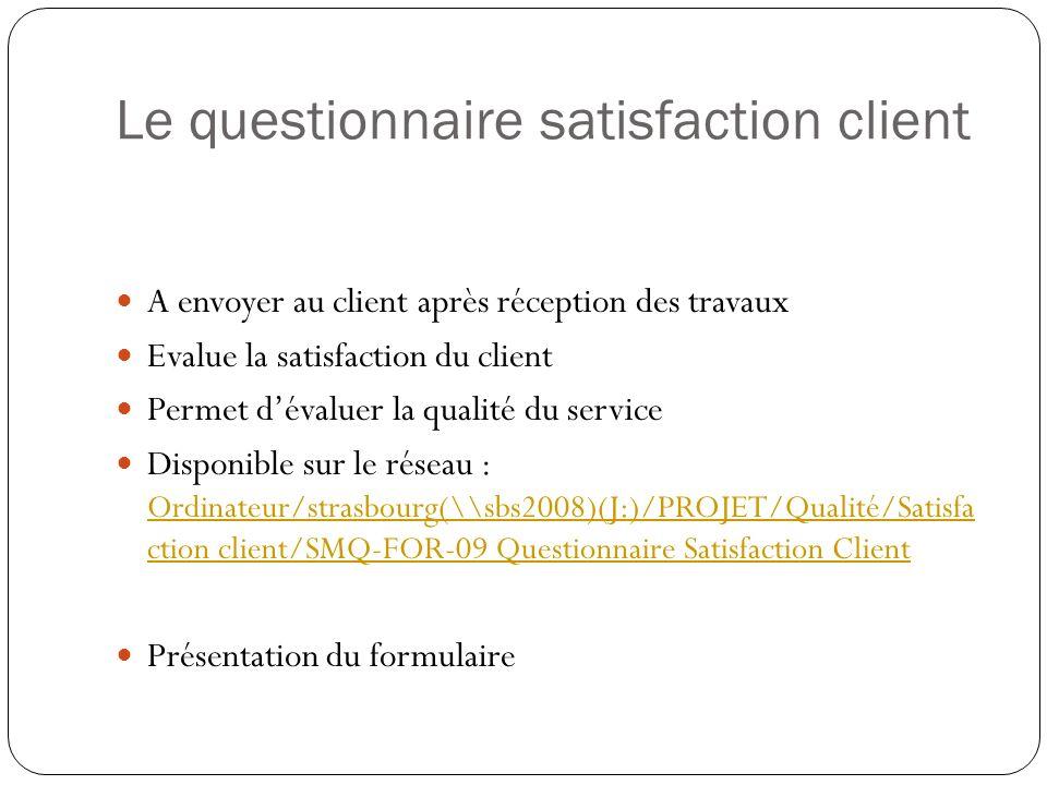 Le questionnaire satisfaction client A envoyer au client après réception des travaux Evalue la satisfaction du client Permet dévaluer la qualité du se