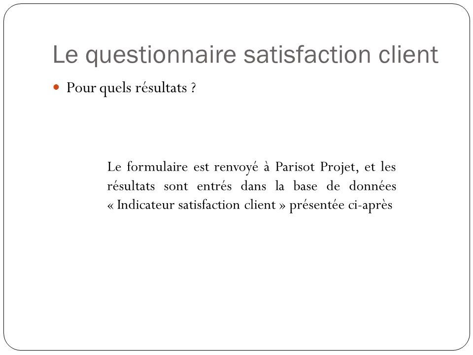Le questionnaire satisfaction client Pour quels résultats ? Le formulaire est renvoyé à Parisot Projet, et les résultats sont entrés dans la base de d