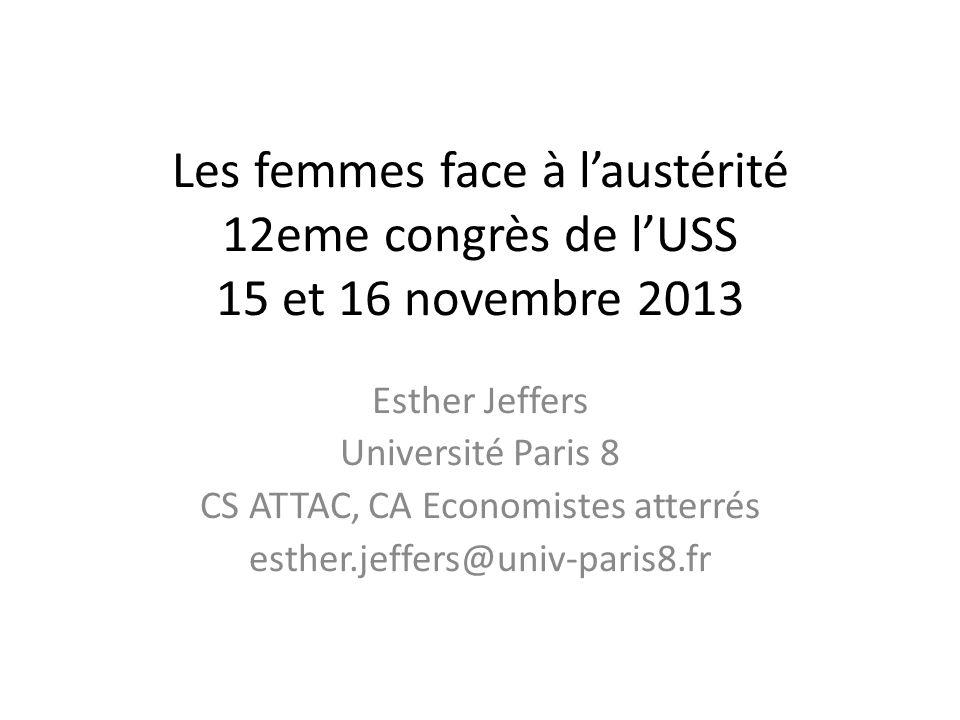 Les femmes face à laustérité 12eme congrès de lUSS 15 et 16 novembre 2013 Esther Jeffers Université Paris 8 CS ATTAC, CA Economistes atterrés esther.jeffers@univ-paris8.fr