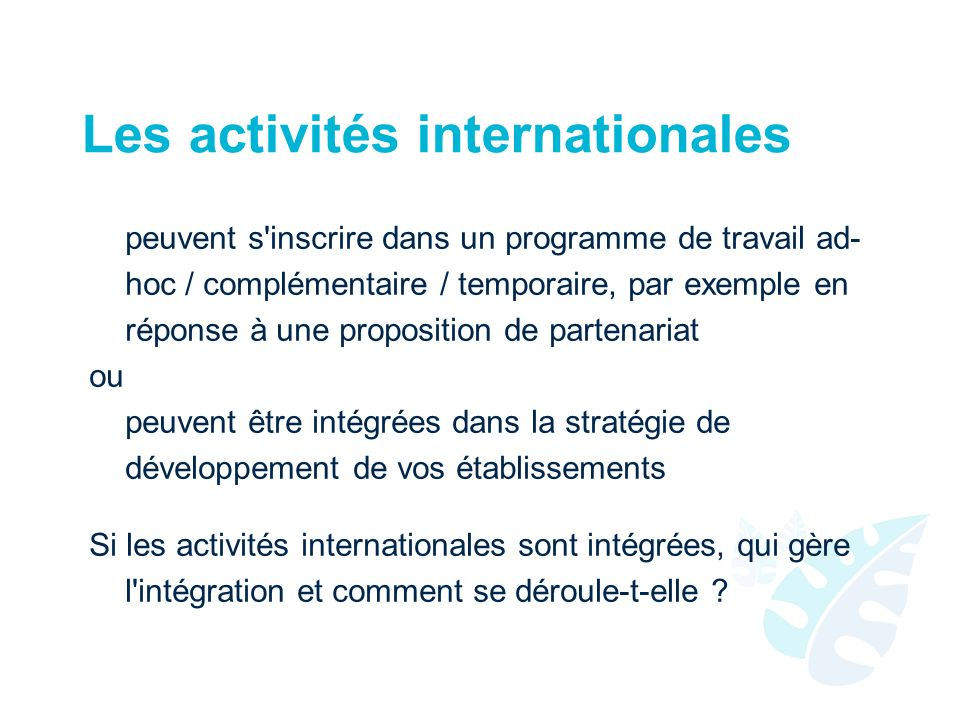 Les activités internationales peuvent s inscrire dans un programme de travail ad- hoc / complémentaire / temporaire, par exemple en réponse à une proposition de partenariat ou peuvent être intégrées dans la stratégie de développement de vos établissements Si les activités internationales sont intégrées, qui gère l intégration et comment se déroule-t-elle