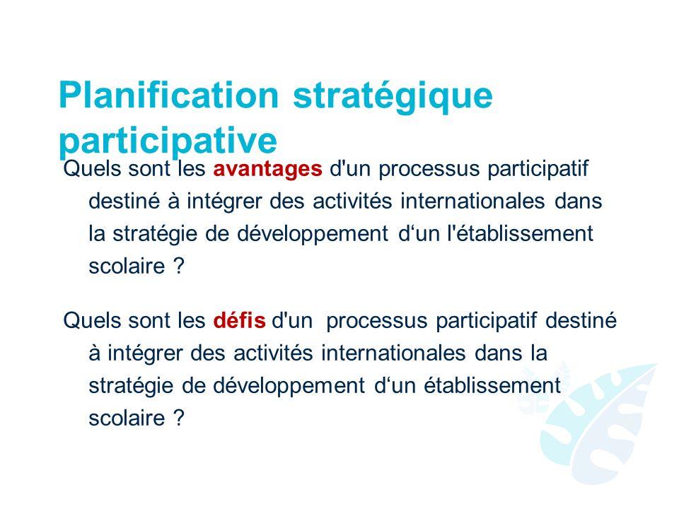 Planification stratégique participative Quels sont les avantages d un processus participatif destiné à intégrer des activités internationales dans la stratégie de développement dun l établissement scolaire .