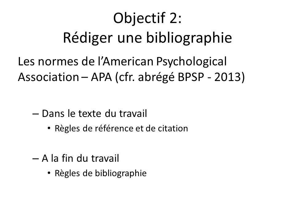 Objectif 2: Rédiger une bibliographie Les normes de lAmerican Psychological Association – APA (cfr. abrégé BPSP - 2013) – Dans le texte du travail Règ