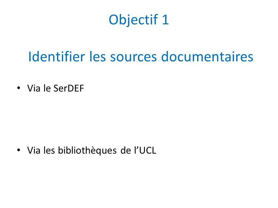Objectif 1 Identifier les sources documentaires Via le SerDEF Via les bibliothèques de lUCL