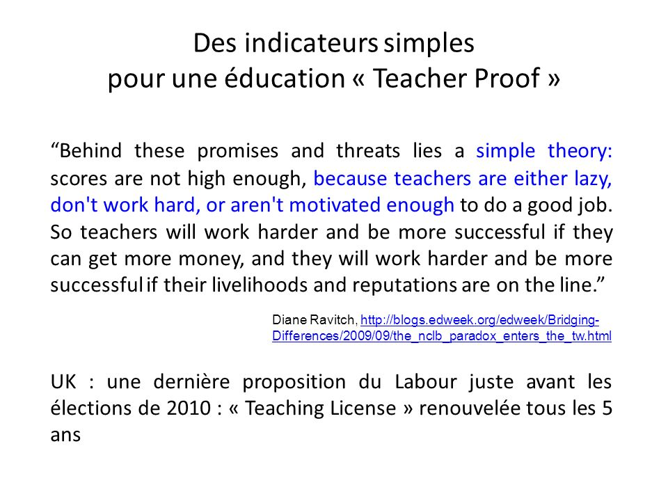 Des indicateurs simples pour une éducation « Teacher Proof » Behind these promises and threats lies a simple theory: scores are not high enough, becau