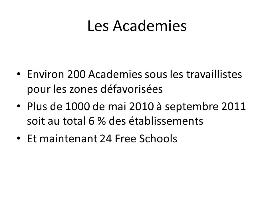 Les Academies Environ 200 Academies sous les travaillistes pour les zones défavorisées Plus de 1000 de mai 2010 à septembre 2011 soit au total 6 % des