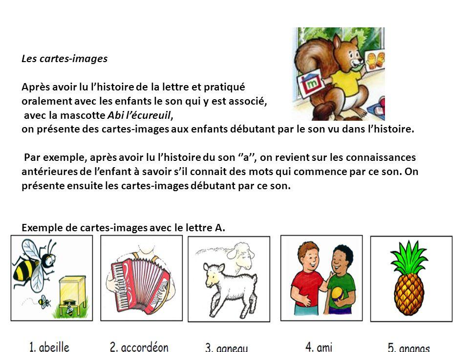 Les cartes-images Après avoir lu lhistoire de la lettre et pratiqué oralement avec les enfants le son qui y est associé, avec la mascotte Abi lécureuil, on présente des cartes-images aux enfants débutant par le son vu dans lhistoire.