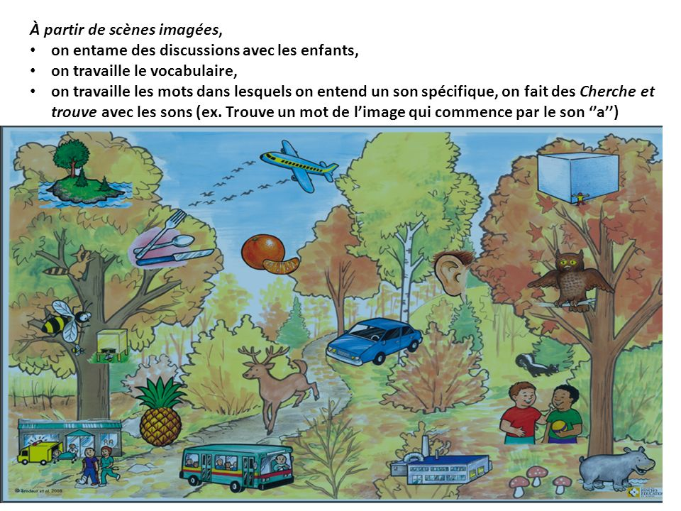 À partir de scènes imagées, on entame des discussions avec les enfants, on travaille le vocabulaire, on travaille les mots dans lesquels on entend un son spécifique, on fait des Cherche et trouve avec les sons (ex.