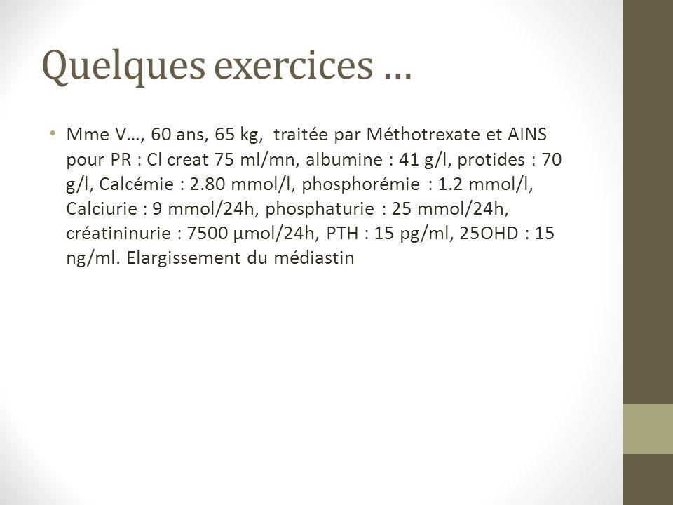Quelques exercices … Mme V…, 60 ans, 65 kg, traitée par Méthotrexate et AINS pour PR : Cl creat 75 ml/mn, albumine : 41 g/l, protides : 70 g/l, Calcém