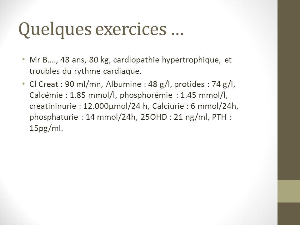 Quelques exercices … Mr B…., 48 ans, 80 kg, cardiopathie hypertrophique, et troubles du rythme cardiaque. Cl Creat : 90 ml/mn, Albumine : 48 g/l, prot
