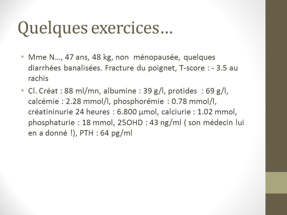 Quelques exercices… Mme N…, 47 ans, 48 kg, non ménopausée, quelques diarrhées banalisées. Fracture du poignet, T-score : - 3.5 au rachis Cl. Créat : 8