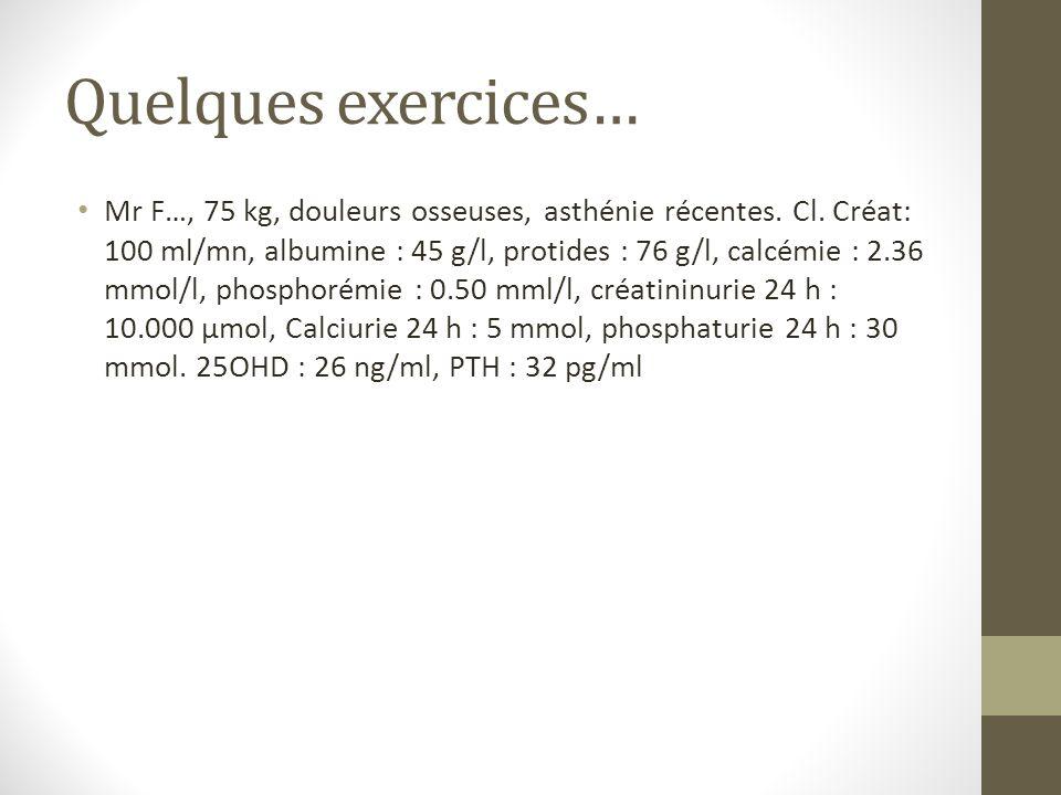 Quelques exercices… Mr F…, 75 kg, douleurs osseuses, asthénie récentes. Cl. Créat: 100 ml/mn, albumine : 45 g/l, protides : 76 g/l, calcémie : 2.36 mm