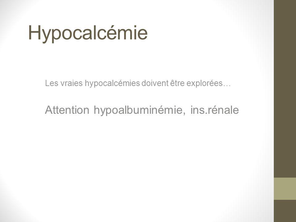 Hypocalcémie Les vraies hypocalcémies doivent être explorées… Attention hypoalbuminémie, ins.rénale