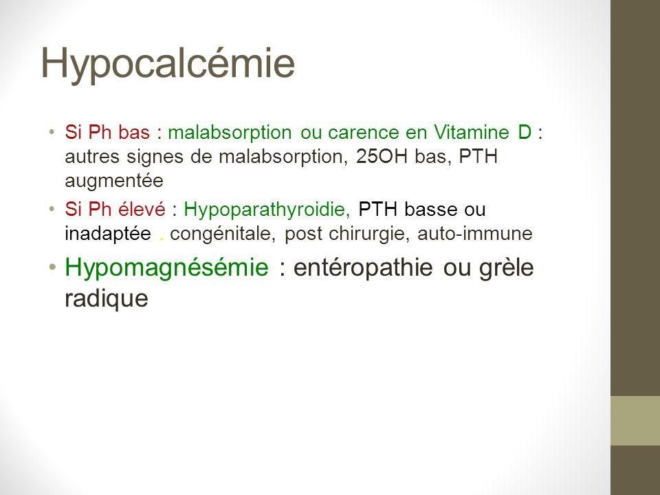 Hypocalcémie Si Ph bas : malabsorption ou carence en Vitamine D : autres signes de malabsorption, 25OH bas, PTH augmentée Si Ph élevé : Hypoparathyroi