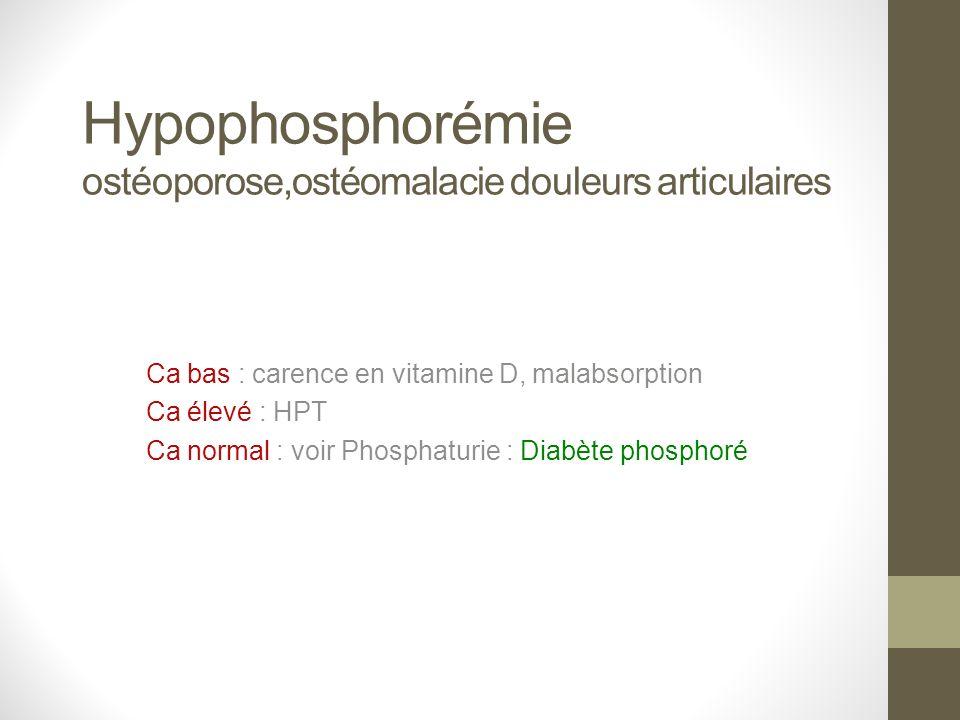 Hypophosphorémie ostéoporose,ostéomalacie douleurs articulaires Ca bas : carence en vitamine D, malabsorption Ca élevé : HPT Ca normal : voir Phosphat