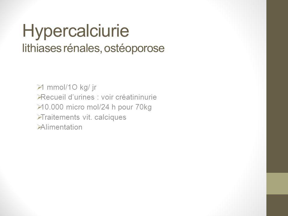 Hypercalciurie lithiases rénales, ostéoporose 1 mmol/1O kg/ jr Recueil durines : voir créatininurie 10.000 micro mol/24 h pour 70kg Traitements vit. c