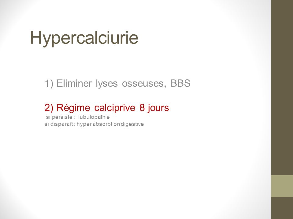 Hypercalciurie 1) Eliminer lyses osseuses, BBS 2) Régime calciprive 8 jours si persiste : Tubulopathie si disparaît : hyper absorption digestive
