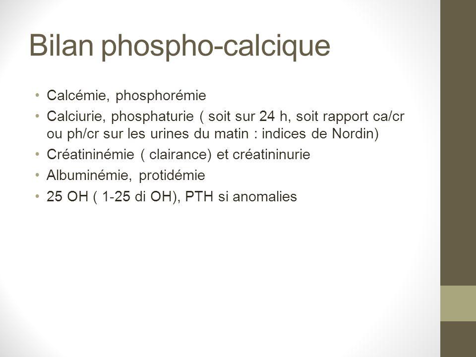 Bilan phospho-calcique Calcémie, phosphorémie Calciurie, phosphaturie ( soit sur 24 h, soit rapport ca/cr ou ph/cr sur les urines du matin : indices d